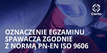 Oznaczenie egzaminu spawacza zgodnie z normą PN-EN ISO 9606